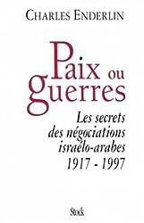 Paix ou guerres. Les secrets des négociations israélo-arabes 1917-1997