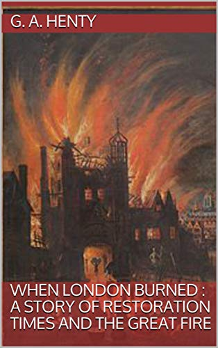 When London Burned : a Story of Restoration Times and the Great Fire (The Great Fire Of London 1666 Story)