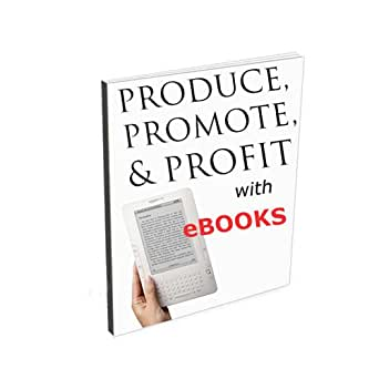 eBooks: Produce, Promote & Profit including Selling on Kindle ...