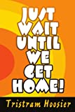Just Wait until We Get Home!, Tristram Hoosier, 0595350658