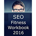 SEO Fitness Workbook: Edition: The Seven Steps to Search Engine Optimization Success on Google 2016