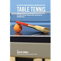 Pre and Post Competition Muscle Building Recipes for Table Tennis: Learn how to improve your performance and recover faster by feeding your body powerful muscle building and fat shredding meals