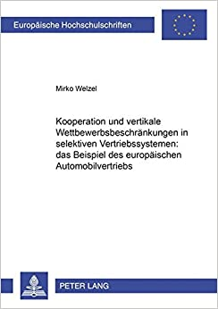Kooperation Und Vertikale Wettbewerbsbeschraenkungen in Selektiven Vertriebssystemen: Das Beispiel Des Europaeischen Automobilvertriebs (Europaeische Hochschulschriften / European University Studie)
