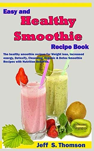 Easy and Healthy Smoothie Recipe Book: The healthy smoothie recipes for Weight loss, increased energy, Detoxify, Cleansing,  Organic & Detox Smoothie Recipes with Nutrition Benefits. by Jeff S. Thomson