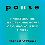 Pause: Harnessing the Life-Changing Power of Giving Yourself a Break | Rachael O'Meara