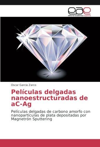 Download Películas delgadas nanoestructuradas de aC-Ag: Películas delgadas de carbono amorfo con nanopartículas de plata depositadas por Magnetrón Sputtering (Spanish Edition) ebook