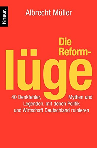 Die Reformlüge: 40 Denkfehler, Mythen und Legenden, mit denen Politik und Wirtschaft Deutschland ruinieren