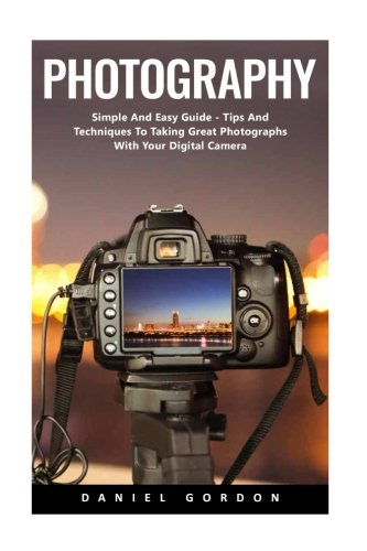 Photography: Simple And Easy Guide - Tips And Techniques To Taking Great Photographs With Your Digital Camera