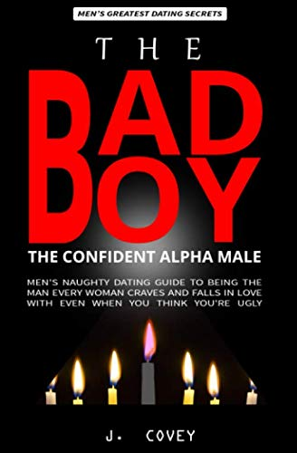 The Bad Boy, The Alpha Male: Men's Naughty Dating Guide to Being the Man Every Woman Craves and Falls In Love with Even When You Think You're Ugly (The Real Alpha Male Dating Secrets)