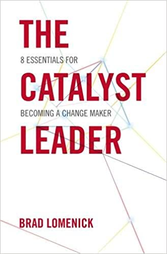 The Catalyst Leader 8 Essentials For Becoming A Change Maker Brad Lomenick 9781595554970 Amazon Books