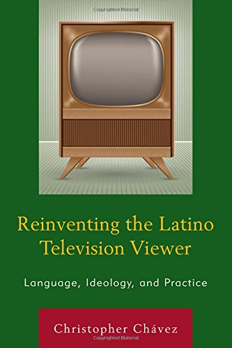 Reinventing the Latino Television Viewer: Language, Ideology, and Practice by Lexington Books