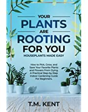 Your Plants Are Rooting For You, Houseplants Made Easy: How to Pick, Grow, and Save Your Favorite Plants and Flowers From Dying. A Practical Step-by-Step Indoor Gardening Guide for Beginners.