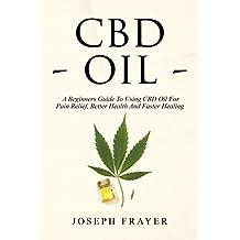 CBD Oil: A Beginner's Guide To Using CBD Oil For Pain Relief, Better Health And Faster Healing (Hemp, Hemp Oil, Anxiety, Marijuana, Cannabis)
