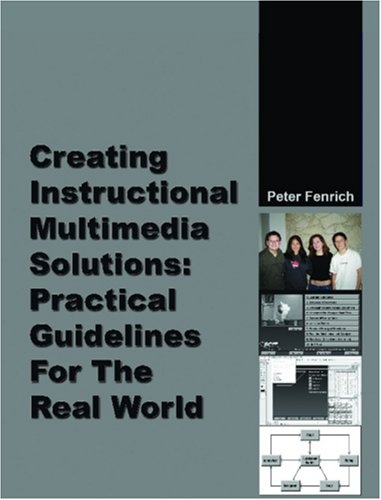 Creating Instructional Multimedia Solutions: Practical Guidelines for the Real (Multimedia Solution)