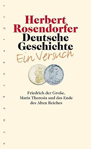 Deutsche Geschichte - Ein Versuch, Band 6: Friedrich der Große, Maria Theresia und das Ende des Alten Reiches