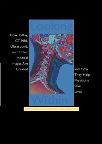 and How They Help Physicians Save Lives MRI Looking Within: How X-Ray Ultrasound CT and Other Medical Images Are Created