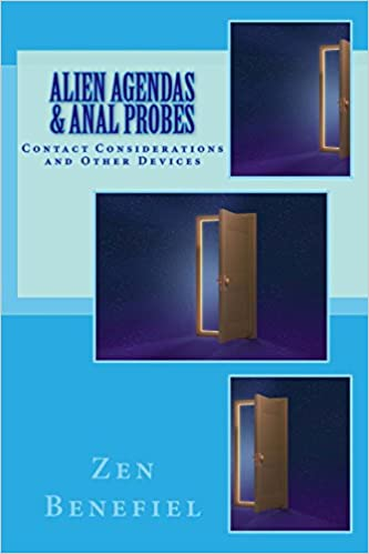 Alien Agendas and Anal Probes: Contact Considerations by Zen Benefiel