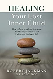 Healing Your Lost Inner Child: How to Stop Impulsive Reactions, Set Healthy Boundaries and Embrace an Authenti
