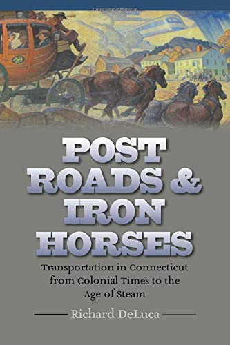 Post Roads & Iron Horses: Transportation in Connecticut from Colonial Times to the Age of Steam (The Driftless Connecticut Series & Garnet ()