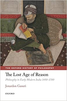 The Lost Age of Reason: Philosophy in Early Modern India 1450-1700 (The Oxford History of Philosophy) by Jonardon Ganeri (27-Mar-2014)