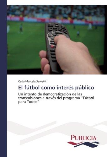 """El fútbol como interés público Un intento de democratización de las transmisiones a través del programa """"Fútbol para Todos""""  [Servetti, Carla Marcela] (Tapa Blanda)"""