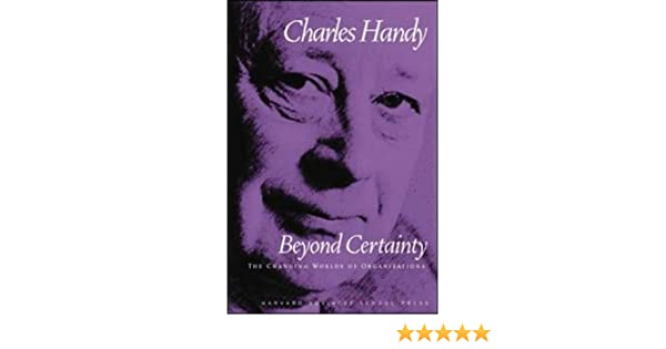 Beyond Certainty The Changing Worlds Of Organizations Handy