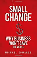 Small Change: Why Business Won't Save the World Front Cover