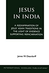 Jesus in India: A Reexamination of Jesus' Asian Traditions in the Light of Evidence Supporting Reincarnation
