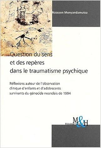 Livres Question du sens et des repères dans le traumatisme psychique. Réflexions autour de l'observation clinique d'enfants et d'adolescents survivants du génocide rwandais de 1994 pdf