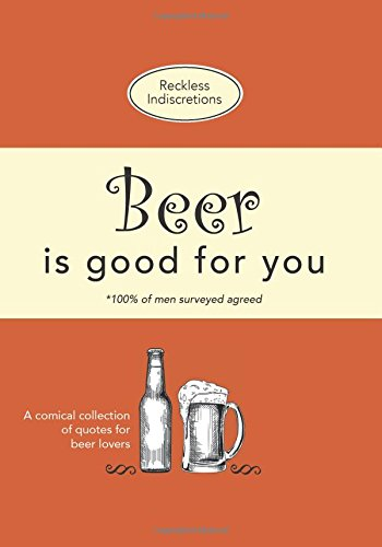 Beer Is Good For You: A comical collection of quotes for beer lovers by Reckless Indiscretions