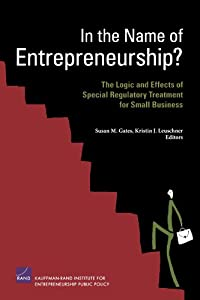 In the Name of Entrepreneurship?: The Logic and Effects of Special Regulatory Treatment for Small Business by RAND Corporation