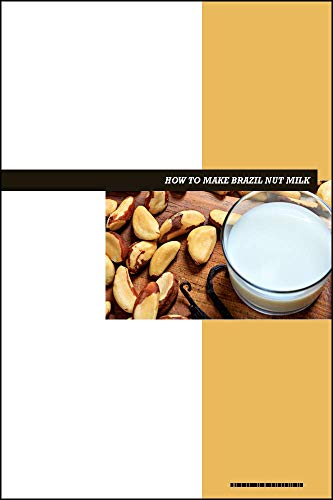 How to Make Brazil Nut Milk eBook: Delicious Raw Vegan Dairy-Free Nut Milk Recipes