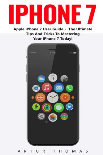 iPhone 7: Apple iPhone 7 User Guide - The Ultimate Tips And Tricks To Mastering Your iPhone 7 Today! (Booklet)