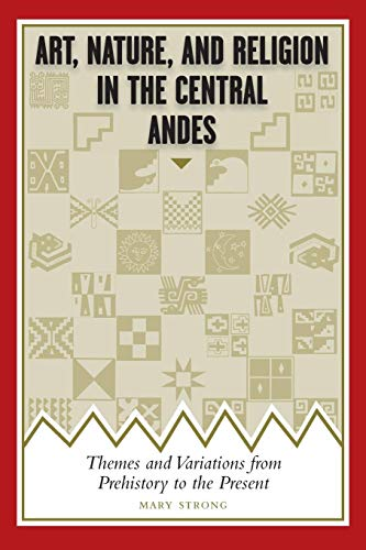 Art, Nature, and Religion in the Central Andes: Themes and Variations from Prehistory to the Present (Joe R. and Teresa