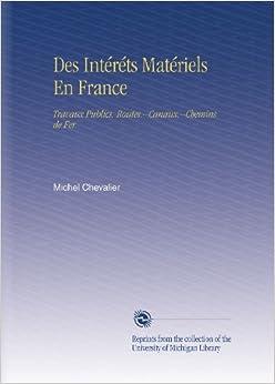 Des Intéréts Matériels En France: Travaux Publics. Routes.--Canaux.--Chemins de Fer.