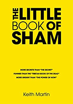 "The Little Book of Sham: More secrets than ""The Secret"" Funnier than ""The Tibetan Book of the dead"" More urgent than the ""Power of Now"" (English Edition) de [Martin, Keith]"