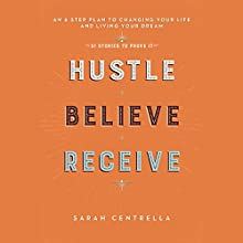 Hustle Believe Receive: An 8-Step Plan to Changing Your Life and Living Your Dream Audiobook by Sarah Centrella Narrated by Marisa Vitali