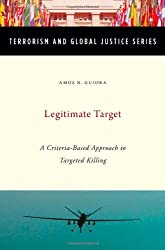 Legitimate Target: A Criteria-Based Approach to Targeted Killing (Terrorism and Global Justice)