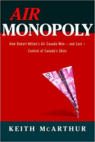 Air Monopoly: How Robert Milton's Air Canada Won - And Lost - Control of Canada's Skies