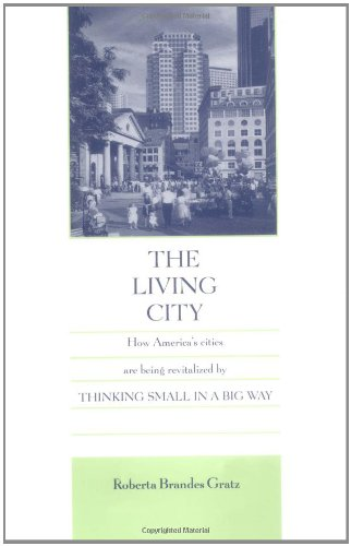 The Living City: How America's Cities Are Being Revitalized by Thinking Small in a Big Way
