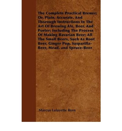The Complete Practical Brewer; Or, Plain, Accurate, And Thorough Instructions In The Art Of Brewing Ale, Beer, And Porter; Including The Process Of Making Bavarian Beer; Also, All The Small ()
