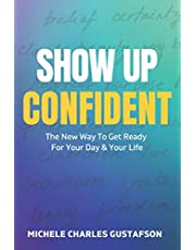 Show Up Confident: The New Way To Get Ready For Your Day And Your Life