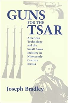 Book Guns for the Tsar: American Technology and the Small Arms Industry in Nineteenth-Century Russia