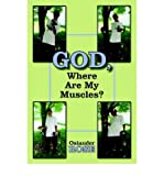 img - for [ [ [ God, Where Are My Muscles? [ GOD, WHERE ARE MY MUSCLES? BY Rose, Osiander ( Author ) May-01-2006[ GOD, WHERE ARE MY MUSCLES? [ GOD, WHERE ARE MY MUSCLES? BY ROSE, OSIANDER ( AUTHOR ) MAY-01-2006 ] By Rose, Osiander ( Author )May-01-2006 Paperback book / textbook / text book