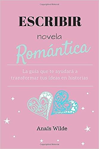 Escribir novela romántica: La guía que te ayudará a transformar tus ideas en historias: Amazon.es: Anaïs Wilde: Libros