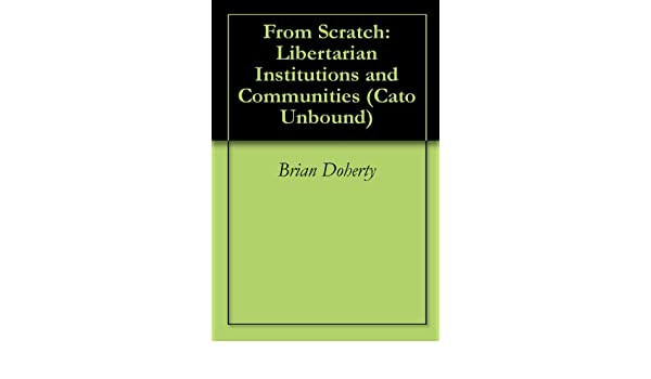 From Scratch: Libertarian Institutions and Communities (Cato Unbound Book 42009)