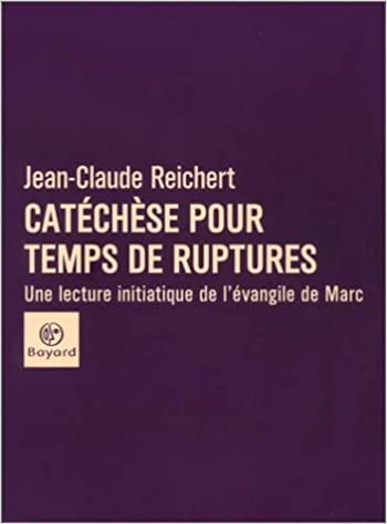 Amazon Fr Catechese Pour Temps De Ruptures Une Lecture Initiatique De L Evangile De Marc Reichert Jean Claude Livres