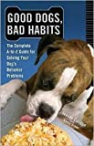 Good Dogs, Bad Habits: The Complete A-to-Z guide for Solving Your Dog's Behavior Problems