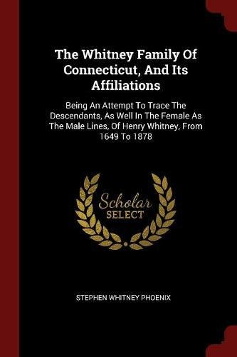 The Whitney Family Of Connecticut, And Its Affiliations: Being An Attempt To Trace The Descendants, As Well In The Female As The Male Lines, Of Henry Whitney, From 1649 To 1878 pdf epub
