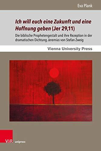 Ich Will Euch Eine Zukunft Und Eine Hoffnung Geben (Jer 29,11): Die Biblische Prophetengestalt Und Ihre Rezeption in Der Dramatischen Dichtung Jeremias Von Stefan Zweig